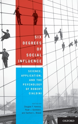 Six Degrees of Social Influence: Science, Application, and the Psychology of Robert Cialdini - Kenrick, Douglas T (Editor), and Goldstein, Noah J, PH.D. (Editor), and Braver, Sanford L, Ph.D. (Editor)
