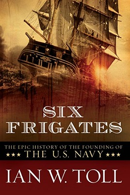 Six Frigates: The Epic History of the Founding of the U. S. Navy - Toll, Ian W