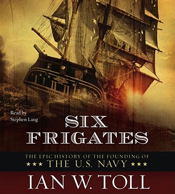 Six Frigates: The Epic History of the Founding of the U.S. Navy - Toll, Ian W, and Lang, Stephen (Read by)