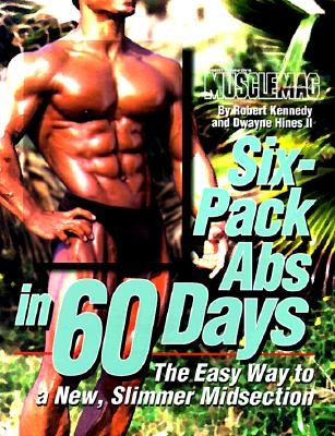Six-Pack ABS in 60 Days: The Easy Way to a New, Slimmer Midsection - Kennedy, Robert, and Hines, Dwayne, II, and Amentler, Jim (Photographer)
