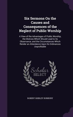 Six Sermons on the Causes and Consequences of the Neglect of Public Worship: A View of the Advantages of Public Worship, the Motives Which Should Lead to Its Observance, and the Circumstances Which Render an Attendance Upon Its Ordinances Unprofitable - Bunbury, Robert Shirley
