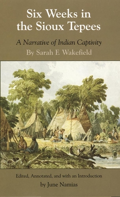 Six Weeks in the Sioux Tepees: A Narrative of Indian Captivity - Wakefield, Sarah F, and Namias, June, Professor (Editor)