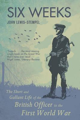 Six Weeks: The Short and Gallant Life of the British Officer in the First World War - Lewis-Stempel, John