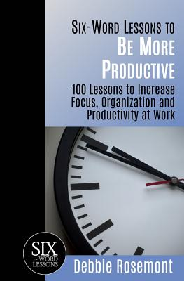Six-Word Lessons to Be More Productive: 100 Six-Word Lessons to Increase Your Focus, Organization and Productivity - Rosemont, Debbie