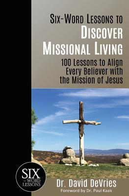 Six-Word Lessons to Discover Missional Living: 100 Six-Word Lessons to Align Every Believer with the Mission of Jesus - DeVries, Dr David