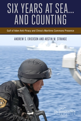 Six Years at Sea .....And Counting: Gulf of Aden Anti-Piracy and China's Maritime Commons Presence - Erickson, Andrew S., and Strange, Austin