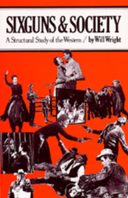 Sixguns and Society: A Structural Study of the Western - Wright, Will