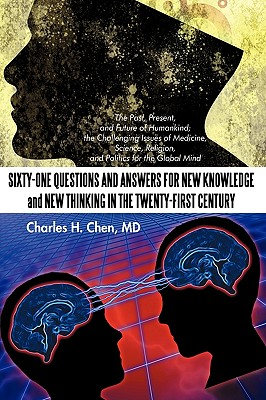 Sixty-One Questions and Answers for New Knowledge and New Thinking in the Twenty-First Century: The Past, Present, and Future of Humankind; The Challe - Charles H Chen, MD