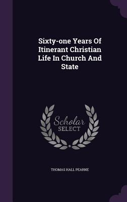 Sixty-One Years of Itinerant Christian Life in Church and State - Pearne, Thomas Hall