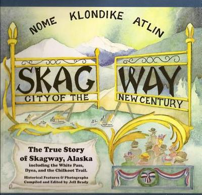Skagway: City of the New Century: The True Story of Skagway, Alaska - Brady, Jeff (Compiled by)