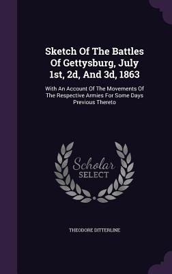 Sketch of the Battles of Gettysburg, July 1st, 2D, and 3D, 1863: With an Account of the Movements of the Respective Armies for Some Days Previous Thereto - Ditterline, Theodore
