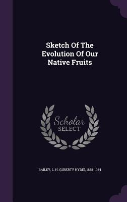 Sketch of the Evolution of Our Native Fruits - Bailey, L H (Liberty Hyde) 1858-1954 (Creator)