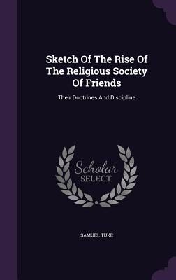 Sketch of the Rise of the Religious Society of Friends: Their Doctrines and Discipline - Tuke, Samuel, Dr.