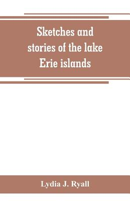 Sketches and stories of the lake Erie islands - J Ryall, Lydia