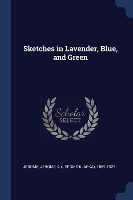 Sketches in Lavender, Blue, and Green - Jerome, Jerome K (Jerome Klapka) 1859- (Creator)