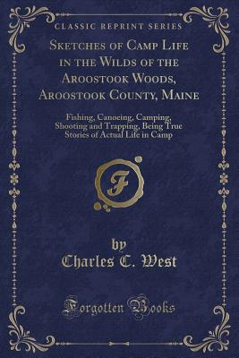 Sketches of Camp Life in the Wilds of the Aroostook Woods, Aroostook County, Maine: Fishing, Canoeing, Camping, Shooting and Trapping, Being True Stories of Actual Life in Camp (Classic Reprint) - West, Charles C