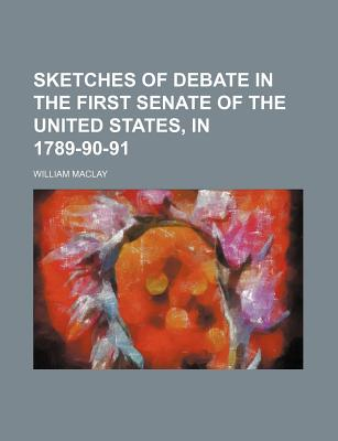 Sketches of Debate in the First Senate of the United States, in 1789-90-91 - Maclay, William