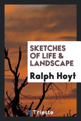 Sketches of Life & Landscape - Hoyt, Ralph