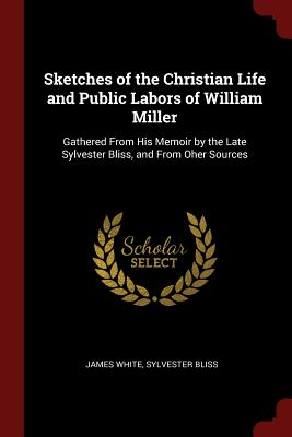 Sketches of the Christian Life and Public Labors of William Miller: Gathered from His Memoir by the Late Sylvester Bliss, and from Oher Sources - White, James