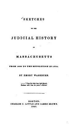 Sketches of the Judicial History of Massachusetts from 1630 to the Revolution in 1775 - Washburn, Emory