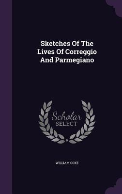 Sketches of the Lives of Correggio and Parmegiano - Coxe, William