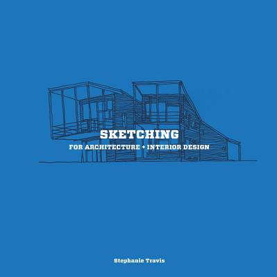 Sketching for Architecture + Interior Design: A Practical Guide on Sketching for Architecture and Interior Design Students - Travis, Stephanie