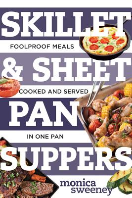 Skillet & Sheet Pan Suppers: Foolproof Meals, Cooked and Served in One Pan - Sweeney, Monica