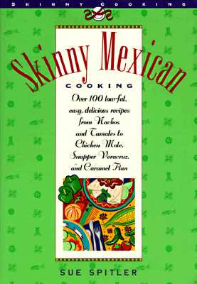Skinny Mexican Cooking: Over 100 Low-Fat, Easy, Delicious Recipes from Nachos and Tamales to Chicken Mole, Snapper Vera Cruz, and Caramel Flan - Spitler, Sue