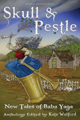 Skull and Pestle: New Tales of Baba Yaga - Wolford, Kate (Editor), and Forsyth, Kate, and Sloan, Lissa