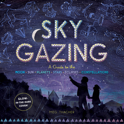 Sky Gazing: A Guide to the Moon, Sun, Planets, Stars, Eclipses, and Constellations - Thacher, Meg