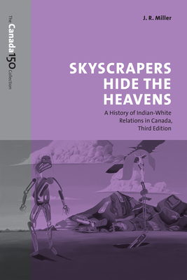 Skyscrapers Hide the Heavens: A History of Indian-White Relations in Canada - Miller, J. R.