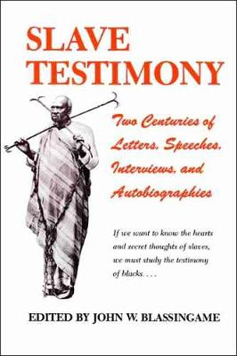 Slave Testimony: Two Centuries of Letters, Speeches, Interviews, and Autobiographies - Blassingame, John W, Professor (Editor)
