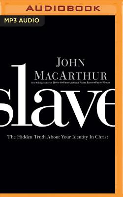 Slave: The Hidden Truth about Your Identity in Christ - MacArthur, John (Read by)