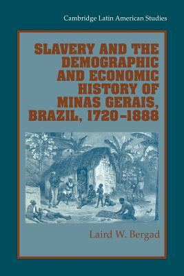 Slavery and the Demographic and Economic History of Minas Gerais, Brazil, 1720-1888 - Bergad, Laird W.