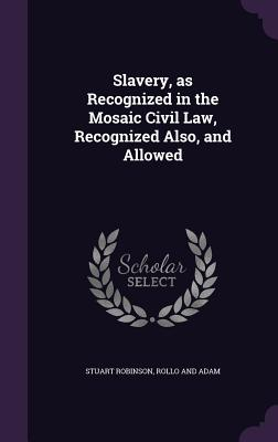 Slavery, as Recognized in the Mosaic Civil Law, Recognized Also, and Allowed - Robinson, Stuart, Dr., and Rollo and Adam (Creator)