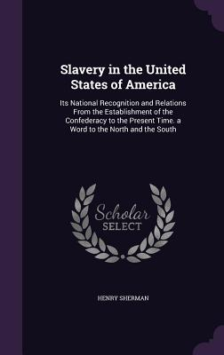 Slavery in the United States of America: Its National Recognition and Relations from the Establishment of the Confederacy to the Present Time. a Word to the North and the South - Sherman, Henry