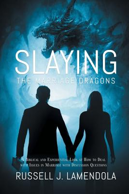 Slaying the Marriage Dragons: A Biblical and Experiential Look at How to Deal with Issues in Marriage with Discussion Questions - Lamendola, Russell J