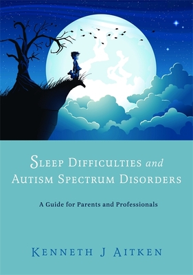 Sleep Difficulties and Autism Spectrum Disorders: A Guide for Parents and Professionals - Aitken, Kenneth J.