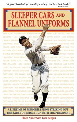 Sleeper Cars and Flannel Uniforms: A Lifetime of Memories from Striking Out the Babe to Teeing It Up with the President - Auker, Elden, and Keegan, Tom