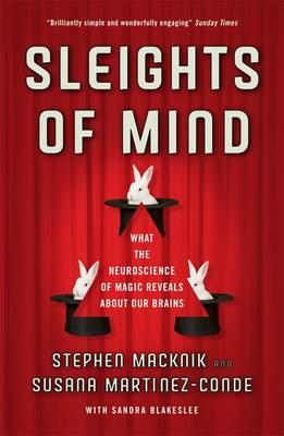 Sleights of Mind: What the neuroscience of magic reveals about our brains - Macknik, Stephen L., and Martinez-Conde, Susana, and Blakeslee, Sandra
