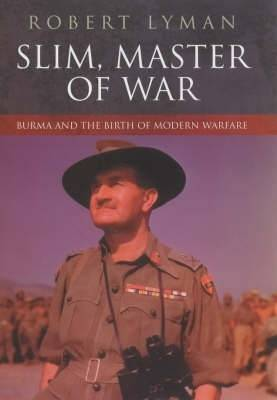 Slim, Master of War: Burma and the Birth of Modern Warfare - Lyman, Robert