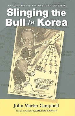 Slinging the Bull in Korea: An Adventure in Psychological Warfare - Campbell, John Martin, and Kallestad, Katherine (Introduction by)