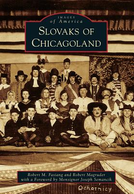Slovaks of Chicagoland - Fasiang, Robert M, and Magruder, Robert, and Semanik, Foreword By Monsignor Joseph (Foreword by)