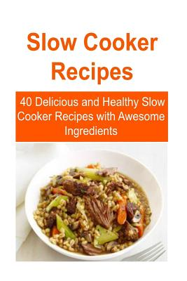 Slow Cooker Recipes: 40 Delicious and Healthy Slow Cooker Recipes with Awesome Ingredients: Slow Cooker, Slow Cooker Recipes, Slow Cooker Food, Slow Cooker Tips, Slow Cooker Techniques - Lee, Mary