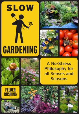 Slow Gardening: A No-Stress Philosophy for All Senses and All Seasons - Rushing, Felder, and Swain, Roger B (Foreword by)
