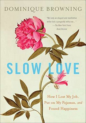 Slow Love: How I Lost My Job, Put on My Pajamas, and Found Happiness - Browning, Dominique