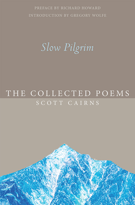 Slow Pilgrim: The Collected Poems - Cairns, Scott, and Howard, Richard (Preface by), and Wolfe, Gregory (Introduction by)
