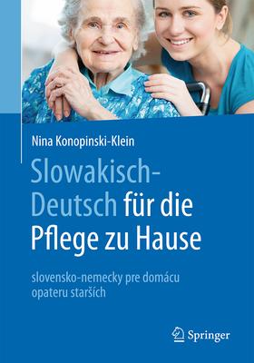 Slowakisch-Deutsch Fur Die Pflege Zu Hause: Slovensko-Nemecky Pre Domacu Opateru Starsich - Konopinski-Klein, Nina, and Seitz, Dagmar (Contributions by), and Konopinski, Joanna (Contributions by)