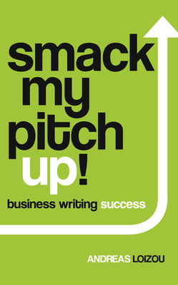 Smack My Pitch Up!: Business Writing Success - Loizou, Andreas