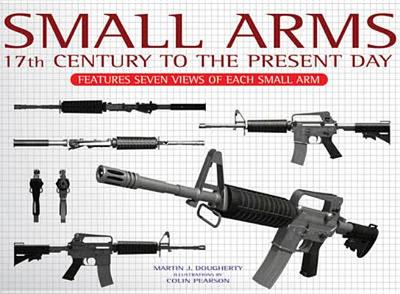 Small Arms: Features Seven Views of Each Small Arm - Dougherty, Martin J.